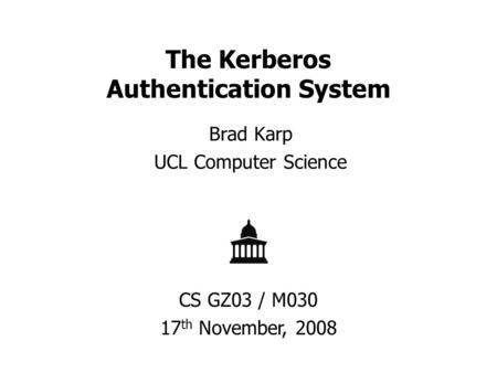 The Kerberos Authentication System Brad Karp UCL Computer Science CS GZ03 / M030 17 th November, 2008.