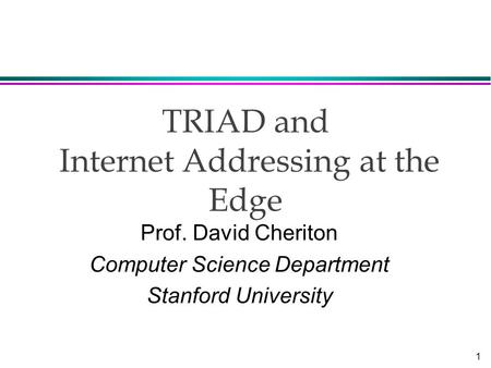1 TRIAD and Internet Addressing at the Edge Prof. David Cheriton Computer Science Department Stanford University.