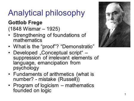 "1 Analytical philosophy Gottlob Frege (1848 Wismar – 1925) Strengthening of foundations of mathematics What is the ""proof""? ""Demonstratio"" Developed ""Conceptual."