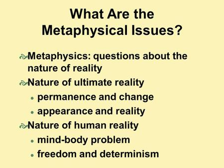 What Are the Metaphysical Issues?  Metaphysics: questions about the nature of reality  Nature of ultimate reality permanence and change appearance and.