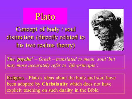Plato Concept of body / soul distinction (directly related to his two realms theory) The 'psyche' – Greek – translated to mean 'soul' but may more accurately.