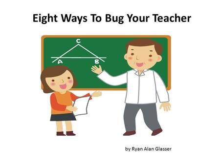 Eight Ways To Bug Your Teacher by Ryan Alan Glasser.