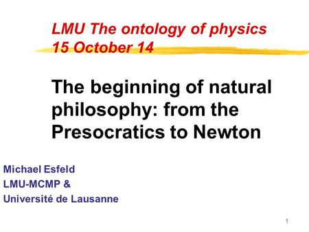 1 LMU The ontology of physics 15 October 14 The beginning of natural philosophy: from the Presocratics to Newton Michael Esfeld LMU-MCMP & Université de.