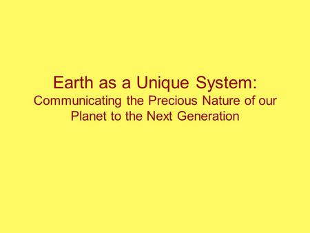 Earth as a Unique System: Communicating the Precious Nature of our Planet to the Next Generation.