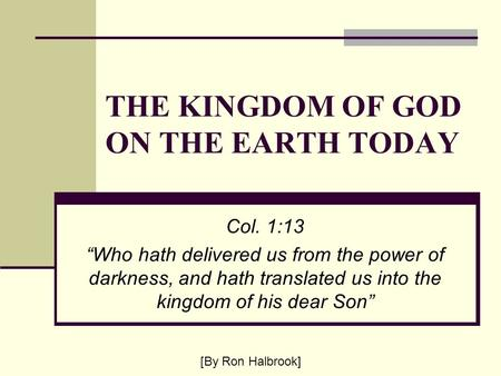 "THE KINGDOM OF GOD ON THE EARTH TODAY Col. 1:13 ""Who hath delivered us from the power of darkness, and hath translated us into the kingdom of his dear."