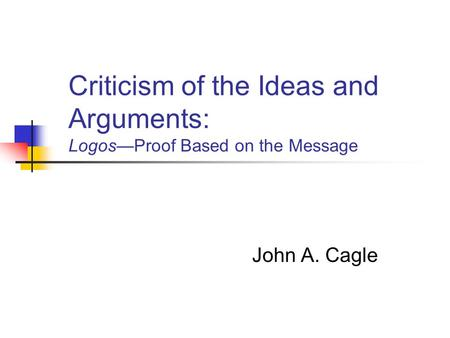 Criticism of the Ideas and Arguments: Logos—Proof Based on the Message John A. Cagle.