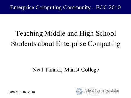 June 13 - 15, 20101 Enterprise Computing Community - ECC 2010 Teaching Middle and High School Students about Enterprise Computing Neal Tanner, Marist College.