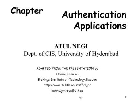 IIIT Security Workshop1 Chapter Authentication Applications ADAPTED FROM THE PRESENTATION by Henric Johnson Blekinge Institute of Technology,Sweden