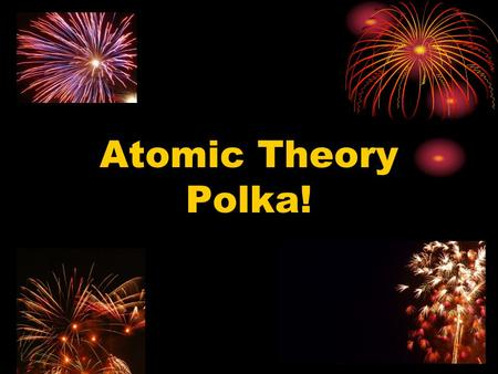 Atomic Theory Polka!. Dalton Thomson Rutherford Bohr.