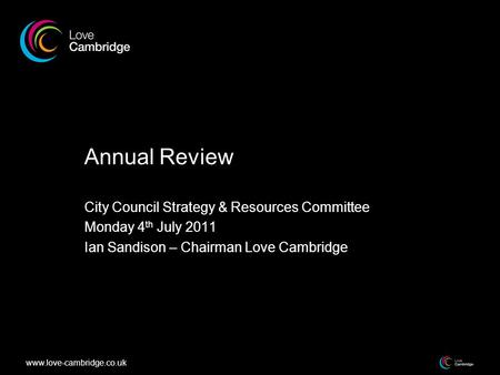 Www.love-cambridge.co.uk Annual Review City Council Strategy & Resources Committee Monday 4 th July 2011 Ian Sandison – Chairman Love Cambridge.