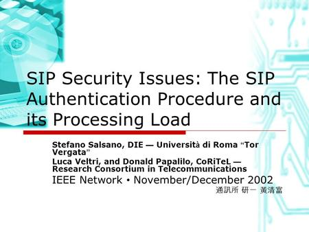 "SIP Security Issues: The SIP Authentication Procedure and its Processing Load Stefano Salsano, DIE — Universit à di Roma "" Tor Vergata "" Luca Veltri, and."