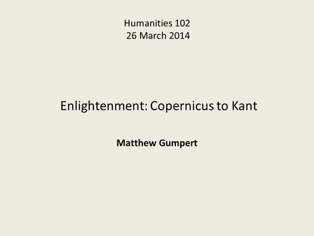 Humanities 102 26 March 2014 Enlightenment: Copernicus to Kant Matthew Gumpert.