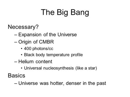 The Big Bang Necessary? –Expansion of the Universe –Origin of CMBR 400 photons/cc Black body temperature profile –Helium content Universal nucleosynthesis.