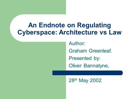 An Endnote on Regulating Cyberspace: Architecture vs Law Author: Graham Greenleaf. Presented by: Oliver Bannatyne, 28 th May 2002.