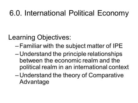 6.0. International Political Economy Learning Objectives: –Familiar with the subject matter of IPE –Understand the principle relationships between the.