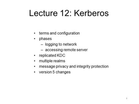 1 Lecture 12: Kerberos terms and configuration phases –logging to network –accessing remote server replicated KDC multiple realms message privacy and integrity.