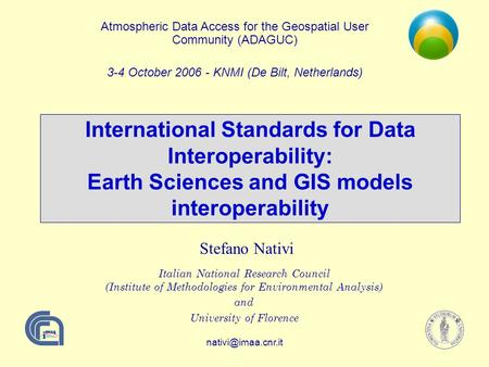International Standards for Data Interoperability: Earth Sciences and GIS models interoperability Stefano Nativi Italian National Research.