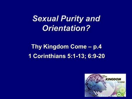 Sexual Purity and Orientation? Thy Kingdom Come – p.4 1 Corinthians 5:1-13; 6:9-20.