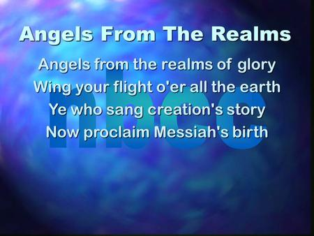 Angels From The Realms Angels from the realms of glory Wing your flight o'er all the earth Ye who sang creation's story Now proclaim Messiah's birth.