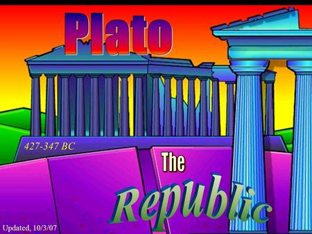 Plato 427-347 BC The Republic Updated, 10/3/07.