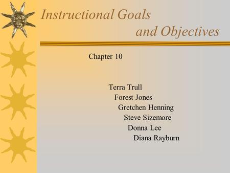 Instructional Goals and Objectives Chapter 10 Terra Trull Forest Jones Gretchen Henning Steve Sizemore Donna Lee Diana Rayburn.