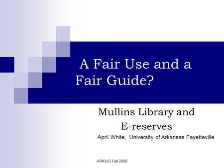 ARKIUG Fall 2006 A Fair Use and a Fair Guide? Mullins Library and E-reserves April White, University of Arkansas Fayetteville.