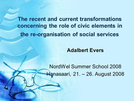 The recent and current transformations concerning the role of civic elements in the re-organisation of social services Adalbert Evers NordWel Summer School.