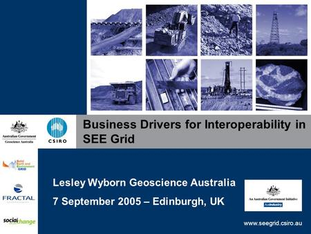 Www.seegrid.csiro.au Business Drivers for Interoperability in SEE Grid Lesley Wyborn Geoscience Australia 7 September 2005 – Edinburgh, UK.