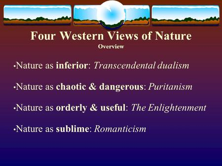 Four Western Views of Nature Overview Nature as inferior: Transcendental dualism Nature as chaotic & dangerous: Puritanism Nature as orderly & useful: