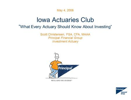 "May 4, 2006 Iowa Actuaries Club "" What Every Actuary Should Know About Investing"" Scott Christensen, FSA, CFA, MAAA Principal Financial Group Investment."