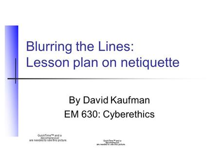 Blurring the Lines: Lesson plan on netiquette By David Kaufman EM 630: Cyberethics.