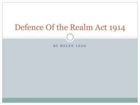 BY HELEN LEGG Defence Of the Realm Act 1914. What Was It? An act that gave government a lot of power during the war.