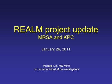 REALM project update MRSA and KPC January 26, 2011 Michael Lin, MD MPH on behalf of REALM co-investigators.