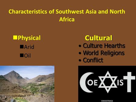 Characteristics of Southwest Asia and North Africa Physical Arid OilCultural Culture Hearths Culture Hearths World Religions World Religions Conflict Conflict.