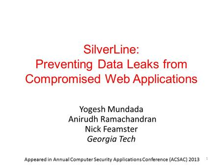 SilverLine: Preventing Data Leaks from Compromised Web Applications Yogesh Mundada Anirudh Ramachandran Nick Feamster Georgia Tech 1 Appeared in Annual.