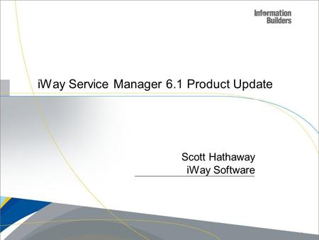 IWay Service Manager 6.1 Product Update Scott Hathaway iWay Software Copyright 2010, Information Builders. Slide 1.
