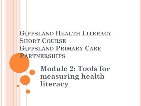 G IPPSLAND H EALTH L ITERACY S HORT C OURSE G IPPSLAND P RIMARY C ARE P ARTNERSHIPS Module 2: Tools for measuring health literacy.