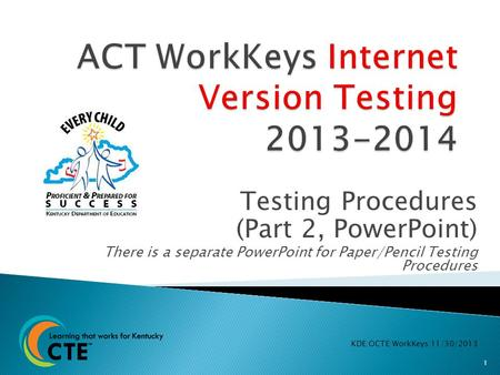Testing Procedures (Part 2, PowerPoint) There is a separate PowerPoint for Paper/Pencil Testing Procedures KDE:OCTE:WorkKeys:11/30/2013 1.