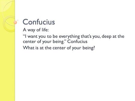 "Confucius A way of life: ""I want you to be everything that's you, deep at the center of your being."" Confucius What is at the center of your being?"