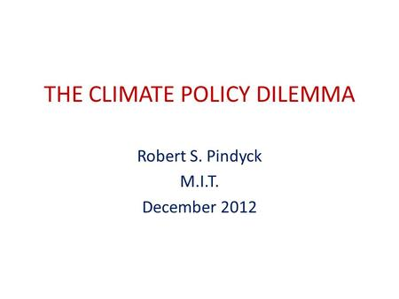 THE CLIMATE POLICY DILEMMA Robert S. Pindyck M.I.T. December 2012.