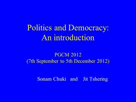 Politics and Democracy: An introduction PGCM 2012 (7th September to 5th December 2012) Sonam Chuki and Jit Tshering.