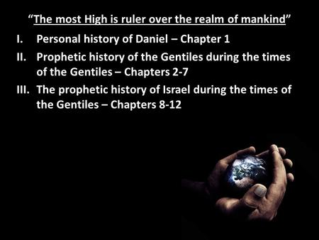 """The most High is ruler over the realm of mankind"" I.Personal history of Daniel – Chapter 1 II.Prophetic history of the Gentiles during the times of the."