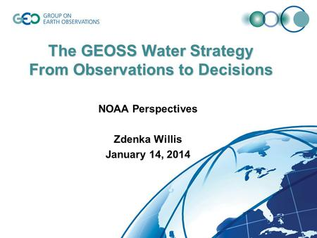 The GEOSS Water Strategy From Observations to Decisions NOAA Perspectives Zdenka Willis January 14, 2014.