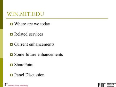 WIN.MIT.EDU  Where are we today  Related services  Current enhancements  Some future enhancements  SharePoint  Panel Discussion.