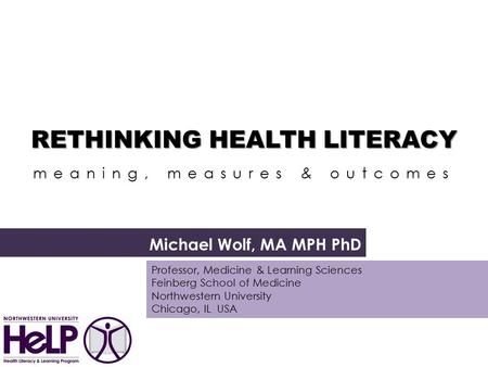 RETHINKING HEALTH LITERACY RETHINKING HEALTH LITERACY a meaning, measures & outcomes Michael Wolf, MA MPH PhD Professor, Medicine & Learning Sciences Feinberg.