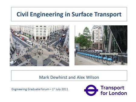 Civil Engineering in Surface Transport Mark Dewhirst and Alex Wilson Engineering Graduate Forum – 1 st July 2011.