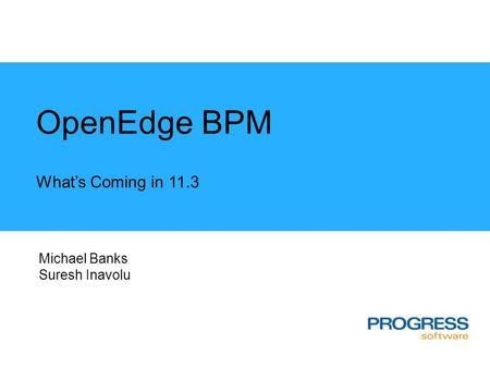 OpenEdge BPM What's Coming in 11.3 Michael Banks Suresh Inavolu.