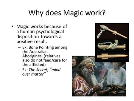 Why does Magic work? Magic works because of a human psychological disposition towards a positive result. – Ex: Bone Pointing among the Australian Aborigines.