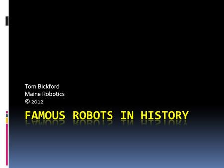 Tom Bickford Maine Robotics © 2012. Where it came from:  KAREL CAPEK, 1920 A Czechslovakian playwright, wrote Rossum's Universal Robots about mechanical.
