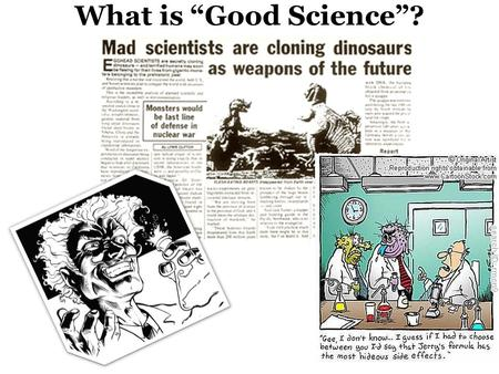 "What is ""Good Science""?. WHAT IS SCIENCE? Science is a process by which we try to understand how the natural and physical world works and how it came."